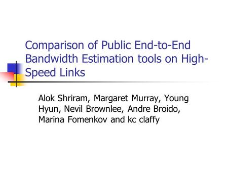 Comparison of Public End-to-End Bandwidth Estimation tools on High- Speed Links Alok Shriram, Margaret Murray, Young Hyun, Nevil Brownlee, Andre Broido,