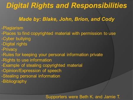 Digital Rights and Responsibilities Made by: Blake, John, Brion, and Cody -Plagiarism -Places to find copyrighted material with permission to use -Cyber.