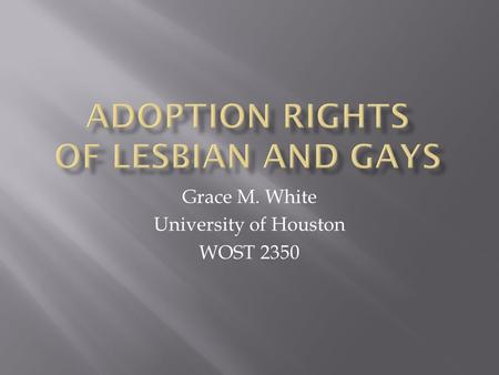 "Grace M. White University of Houston WOST 2350.  ""Texas has no official ban on adoption or foster parenting by lesbian, gay, bisexual, or transgender."