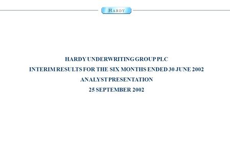 0 HARDY UNDERWRITING GROUP PLC INTERIM RESULTS FOR THE SIX MONTHS ENDED 30 JUNE 2002 ANALYST PRESENTATION 25 SEPTEMBER 2002.