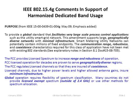 , Slide 1 IEEE 802.15.4g Comments In Support of Harmonized Dedicated Band Usage PURPOSE (from IEEE 15-00-0439-01-004g May 09; Emphasis added) To provide.