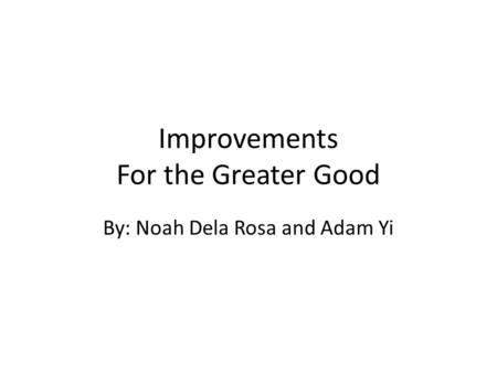 Improvements For the Greater Good By: Noah Dela Rosa and Adam Yi.