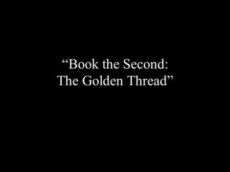 """Book the Second: The Golden Thread"". By the time you have read to the end of Book the First, you should have no problem identifying who ""The Golden Thread"""