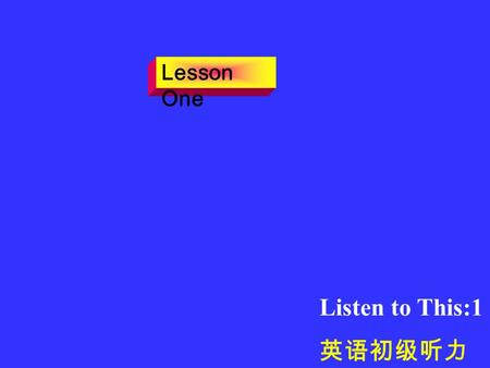Listen to This:1 英语初级听力 Lesson One ---Hello, I want a cab. ---OK. What address is it? ---1120 East 32 nd Street. ---Right. The cab will be there in a.