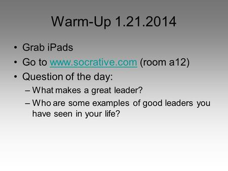 Warm-Up 1.21.2014 Grab iPads Go to www.socrative.com (room a12)www.socrative.com Question of the day: –What makes a great leader? –Who are some examples.