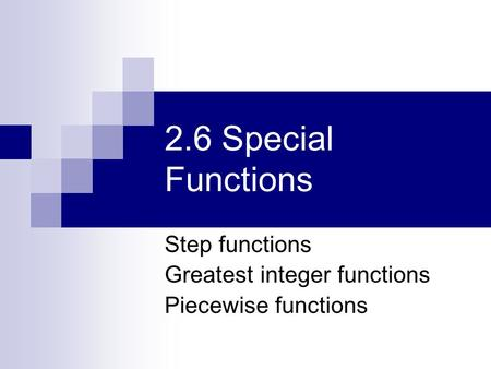 2.6 Special Functions Step functions Greatest integer functions Piecewise functions.