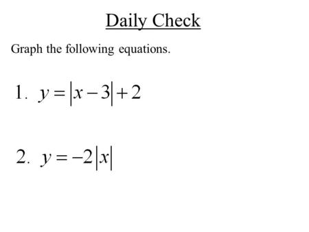 Daily Check Graph the following equations.. Math II UNIT QUESTION: How are absolute value equations similar to piecewise functions? Standard: MM2A1 Today's.