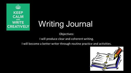 Writing Journal Objectives: I will produce clear and coherent writing. I will become a better writer through routine practice and activities.
