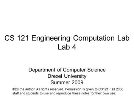 CS 121 Engineering Computation Lab Lab 4 Department of Computer Science Drexel University Summer 2009 ©By the author. All rights reserved. Permission is.
