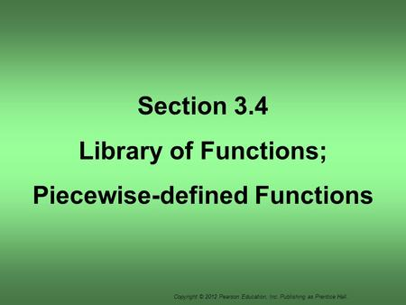 Copyright © 2012 Pearson Education, Inc. Publishing as Prentice Hall. Section 3.4 Library of Functions; Piecewise-defined Functions.