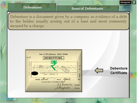 Debenture is a document given by a company as evidence of a debt to the holder usually arising out of a loan and most commonly secured by a charge. Debenture.