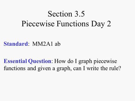 Section 3.5 Piecewise Functions Day 2 Standard: MM2A1 ab Essential Question: How do I graph piecewise functions and given a graph, can I write the rule?
