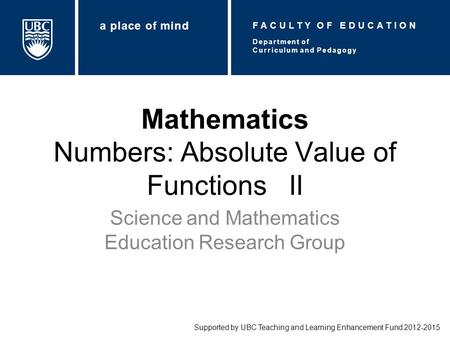 Mathematics Numbers: Absolute Value of Functions II Science and Mathematics Education Research Group Supported by UBC Teaching and Learning Enhancement.