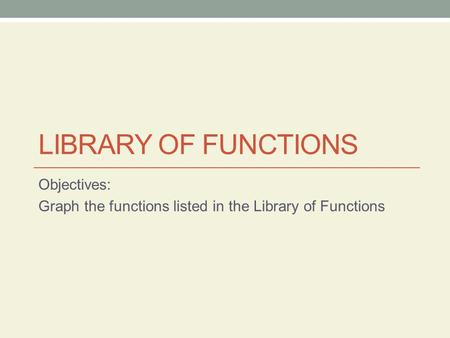 Objectives: Graph the functions listed in the Library of Functions