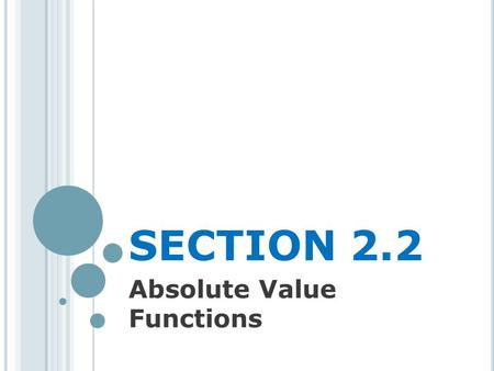 SECTION 2.2 Absolute Value Functions. A BSOLUTE V ALUE There are a few ways to describe what is meant by the absolute value |x| of a real number x You.