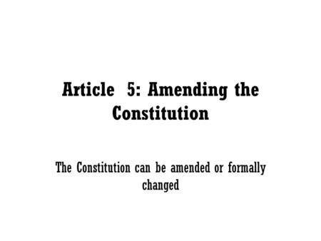 Article 5: Amending the Constitution The Constitution can be amended or formally changed.