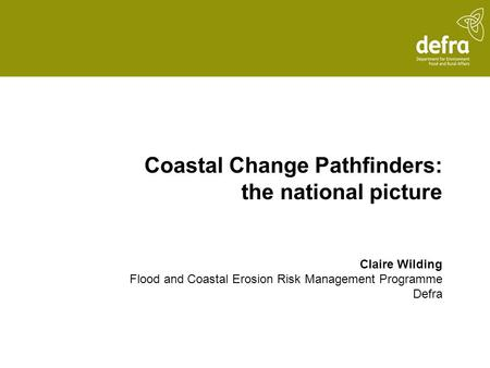 Coastal Change Pathfinders: the national picture Claire Wilding Flood and Coastal Erosion Risk Management Programme Defra.