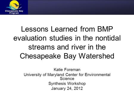 Lessons Learned from BMP evaluation studies in the nontidal streams and river in the Chesapeake Bay Watershed Katie Foreman University of Maryland Center.