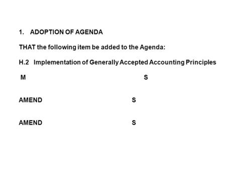 1.ADOPTION OF AGENDA THAT the following item be added to the Agenda: H.2 Implementation of Generally Accepted Accounting Principles M S AMENDS.