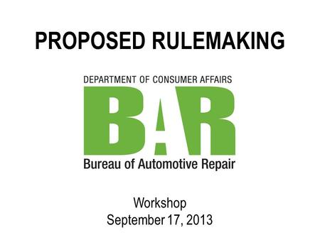 PROPOSED RULEMAKING Workshop September 17, 2013. PROPOSED RULEMAKING BUREAU OF AUTOMOTIVE REPAIR SUBJECT MATTER OF PROPOSED REGULATIONS: I. Smog Check.