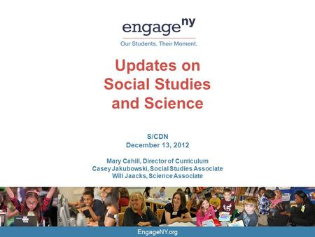 EngageNY.org Updates on Social Studies and Science S/CDN December 13, 2012 Mary Cahill, Director of Curriculum Casey Jakubowski, Social Studies Associate.
