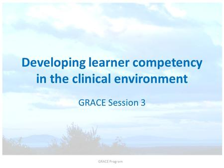 Developing learner competency in the clinical environment GRACE Session 3 GRACE Program.