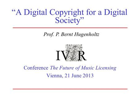 """A Digital Copyright for a Digital Society"" Conference The Future of Music Licensing Vienna, 21 June 2013 Prof. P. Bernt Hugenholtz."