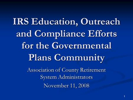 1 IRS Education, Outreach and Compliance Efforts for the Governmental Plans Community Association of County Retirement System Administrators November 11,