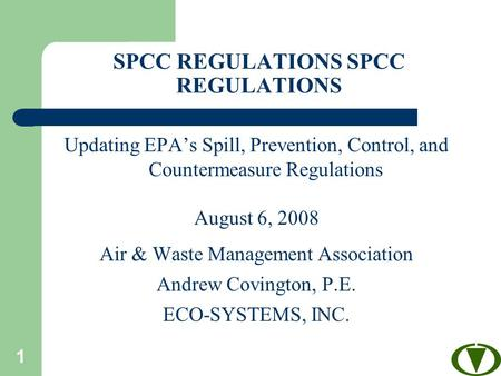1 SPCC REGULATIONS Updating EPA's Spill, Prevention, Control, and Countermeasure Regulations August 6, 2008 Air & Waste Management Association Andrew Covington,