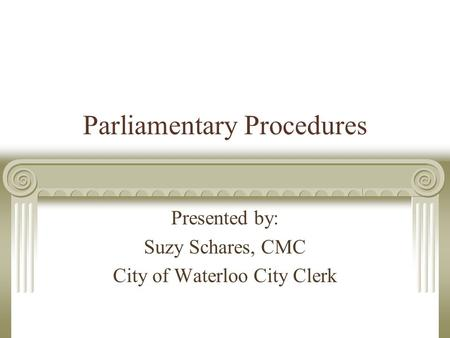 Parliamentary Procedures Presented by: Suzy Schares, CMC City of Waterloo City Clerk.