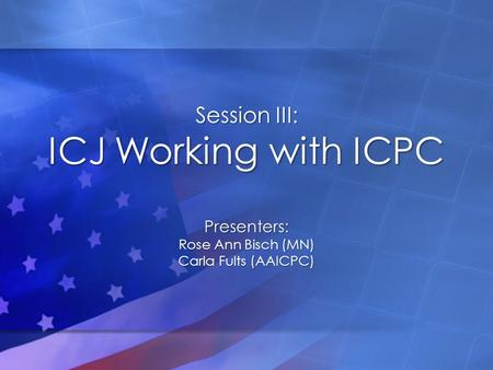 Session III: ICJ Working with ICPC Presenters: Rose Ann Bisch (MN) Carla Fults (AAICPC)
