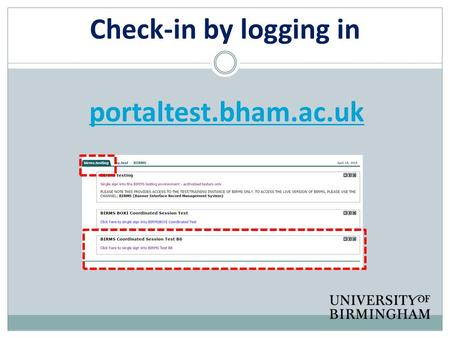 Check-in by logging in portaltest.bham.ac.uk. Welcome everybody! 'Nice to see you… to see you nice' Again, if this is your second time!