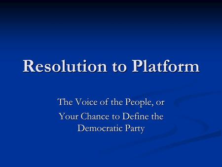 Resolution to Platform The Voice of the People, or Your Chance to Define the Democratic Party.