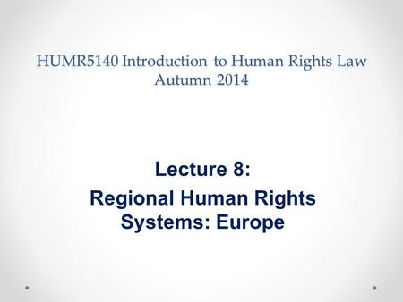 HUMR5140 Introduction to Human Rights Law Autumn 2014 Lecture 8: Regional Human Rights Systems: Europe.