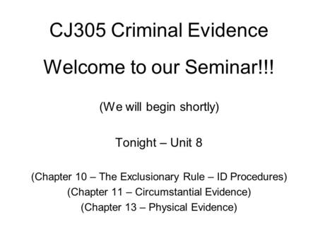 CJ305 Criminal Evidence Welcome to our Seminar!!! (We will begin shortly) Tonight – Unit 8 (Chapter 10 – The Exclusionary Rule – ID Procedures) (Chapter.