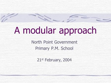 A modular approach North Point Government Primary P.M. School 21 st February, 2004.