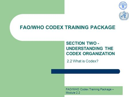 FAO/WHO Codex Training Package – Module 2.2 FAO/WHO CODEX TRAINING PACKAGE SECTION TWO - UNDERSTANDING THE CODEX ORGANIZATION 2.2 What is Codex?