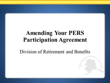 Amending Your PERS Participation Agreement Division of Retirement and Benefits.