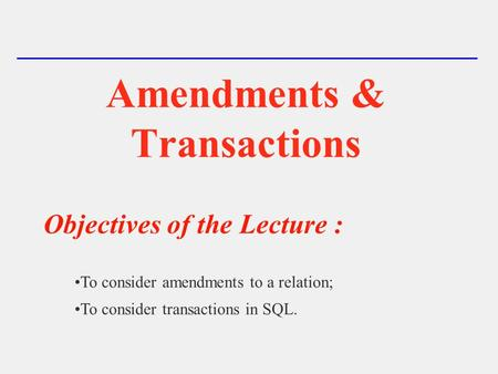 Amendments & Transactions Objectives of the Lecture : To consider amendments to a relation; To consider transactions in SQL.