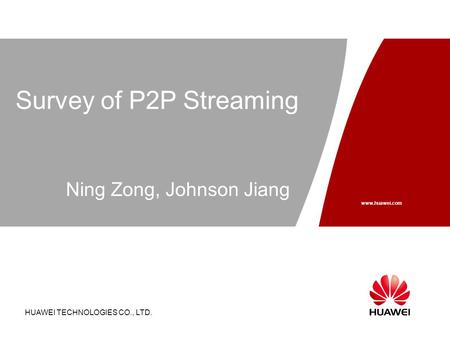 HUAWEI TECHNOLOGIES CO., LTD. Page 1 Survey of P2P Streaming HUAWEI TECHNOLOGIES CO., LTD. www.huawei.com Ning Zong, Johnson Jiang.