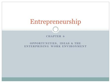 CHAPTER 6 OPPORTUNITIES, IDEAS & THE ENTERPRISING WORK ENVIRONMENT Entrepreneurship.
