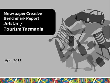 Newspaper Creative Benchmark Report Jetstar / Tourism Tasmania April 2011.