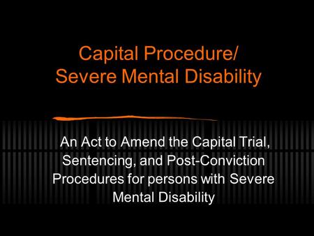 Capital Procedure/ Severe Mental Disability An Act to Amend the Capital Trial, Sentencing, and Post-Conviction Procedures for persons with Severe Mental.
