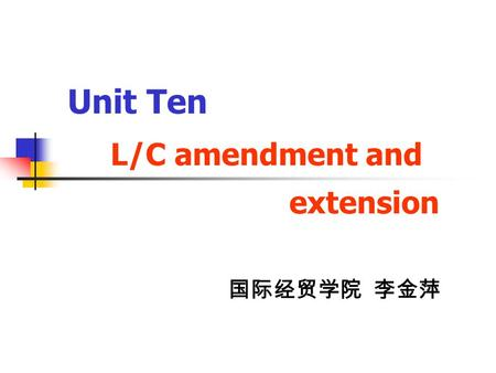 Unit Ten L/C amendment and extension 国际经贸学院 李金萍. In this unit , you will learn : Why should the seller or the buyer need to amend an LC? The procedure.