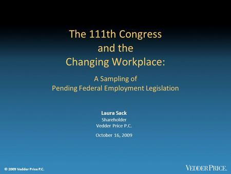© 2009 Vedder Price P.C. The 111th Congress and the Changing Workplace: A Sampling of Pending Federal Employment Legislation Laura Sack Shareholder Vedder.