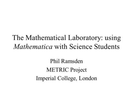 The Mathematical Laboratory: using Mathematica with Science Students Phil Ramsden METRIC Project Imperial College, London.