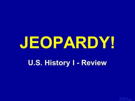 Template by Bill Arcuri, WCSD Click Once to Begin JEOPARDY! U.S. History I - Review.