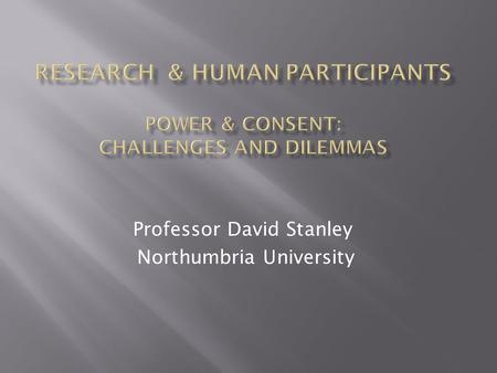 "Professor David Stanley Northumbria University.  ""Human participants or subjects are defined as including living human beings, human beings who have."