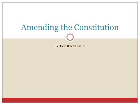 GOVERNMENT Amending the Constitution. Amendment Process Amendments allow for the Constitution to change and adapt to changing societies. Article 5 of.