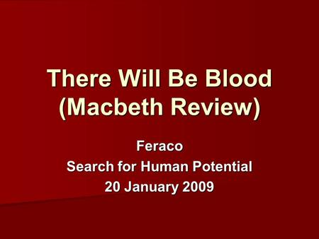 There Will Be Blood (Macbeth Review) Feraco Search for Human Potential 20 January 2009.
